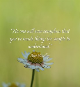 """No one will ever complain that you've made things too simple to understand."""