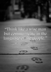 """Think like a wise man but communicate in the language of the people."""